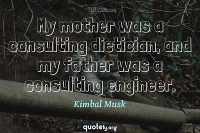 Photo Quote of My mother was a consulting dietician, and my father was a consulting engineer.