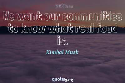 Photo Quote of We want our communities to know what real food is.