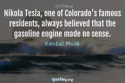 Photo Quote of Nikola Tesla, one of Colorado's famous residents, always believed that the gasoline engine made no sense.