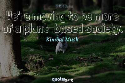 Photo Quote of We're moving to be more of a plant-based society.