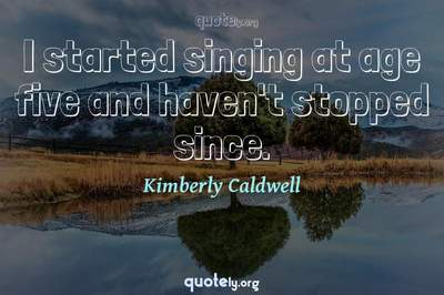Photo Quote of I started singing at age five and haven't stopped since.