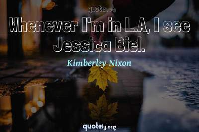 Photo Quote of Whenever I'm in L.A, I see Jessica Biel.