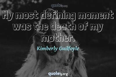 Photo Quote of My most defining moment was the death of my mother.