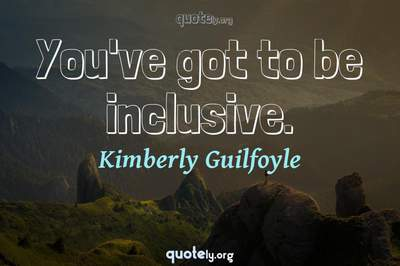 Photo Quote of You've got to be inclusive.