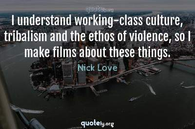 Photo Quote of I understand working-class culture, tribalism and the ethos of violence, so I make films about these things.