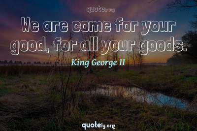 Photo Quote of We are come for your good, for all your goods.