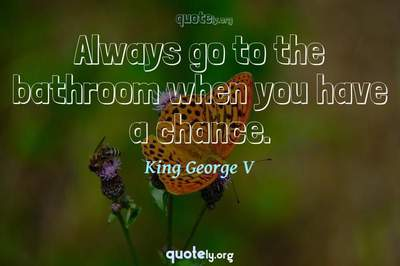 Photo Quote of Always go to the bathroom when you have a chance.
