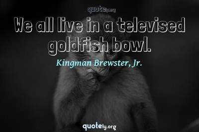Photo Quote of We all live in a televised goldfish bowl.