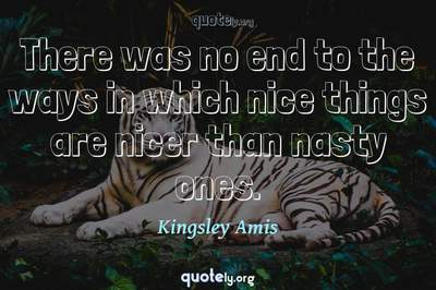 Photo Quote of There was no end to the ways in which nice things are nicer than nasty ones.