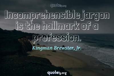 Photo Quote of Incomprehensible jargon is the hallmark of a profession.
