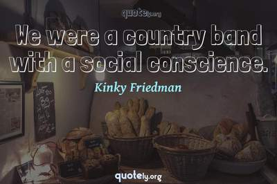 Photo Quote of We were a country band with a social conscience.