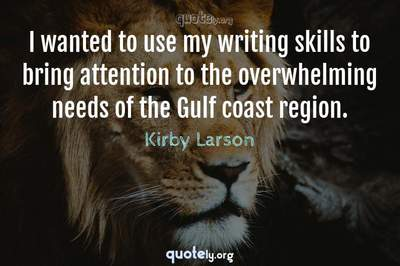 Photo Quote of I wanted to use my writing skills to bring attention to the overwhelming needs of the Gulf coast region.