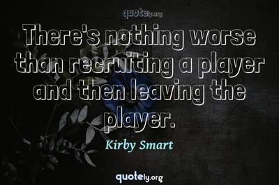 Photo Quote of There's nothing worse than recruiting a player and then leaving the player.