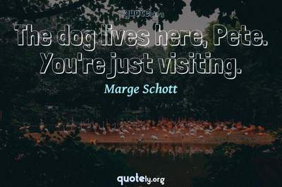 Photo Quote of The dog lives here, Pete. You're just visiting.