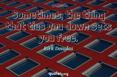 Photo Quote of Sometimes, the thing that ties you down sets you free.