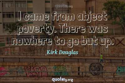 Photo Quote of I came from abject poverty. There was nowhere to go but up.