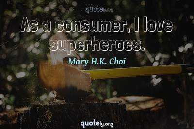 Photo Quote of As a consumer, I love superheroes.