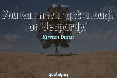 Photo Quote of You can never get enough of 'Jeopardy.'