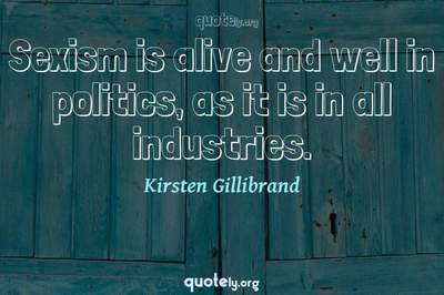 Photo Quote of Sexism is alive and well in politics, as it is in all industries.
