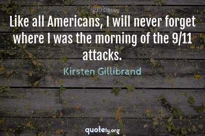Photo Quote of Like all Americans, I will never forget where I was the morning of the 9/11 attacks.