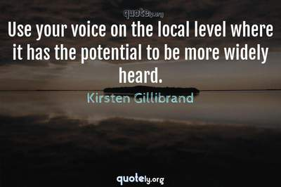 Photo Quote of Use your voice on the local level where it has the potential to be more widely heard.