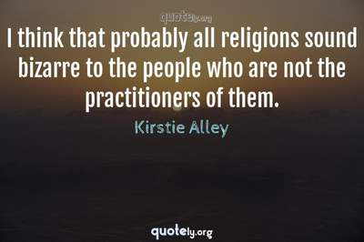 Photo Quote of I think that probably all religions sound bizarre to the people who are not the practitioners of them.