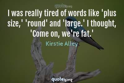 Photo Quote of I was really tired of words like 'plus size,' 'round' and 'large.' I thought, 'Come on, we're fat.'