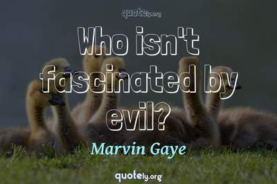 Photo Quote of Who isn't fascinated by evil?