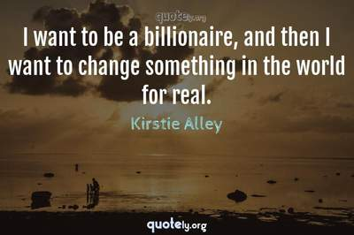 Photo Quote of I want to be a billionaire, and then I want to change something in the world for real.
