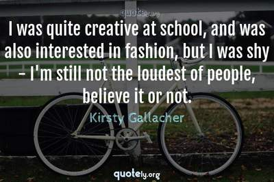 Photo Quote of I was quite creative at school, and was also interested in fashion, but I was shy - I'm still not the loudest of people, believe it or not.