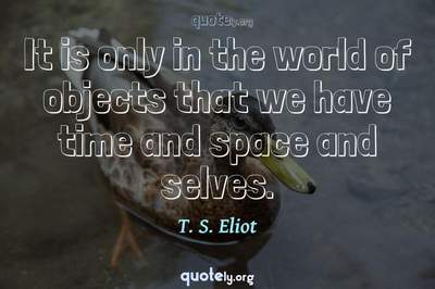 Photo Quote of It is only in the world of objects that we have time and space and selves.