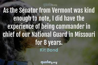 Photo Quote of As the Senator from Vermont was kind enough to note, I did have the experience of being commander in chief of our National Guard in Missouri for 8 years.