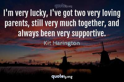Photo Quote of I'm very lucky, I've got two very loving parents, still very much together, and always been very supportive.