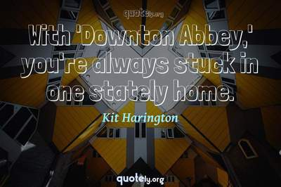 Photo Quote of With 'Downton Abbey,' you're always stuck in one stately home.