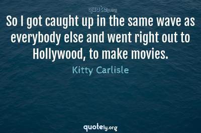 Photo Quote of So I got caught up in the same wave as everybody else and went right out to Hollywood, to make movies.