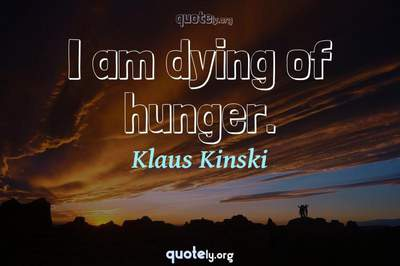 Photo Quote of I am dying of hunger.