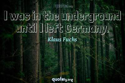 Photo Quote of I was in the underground until I left Germany.