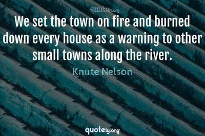 Photo Quote of We set the town on fire and burned down every house as a warning to other small towns along the river.