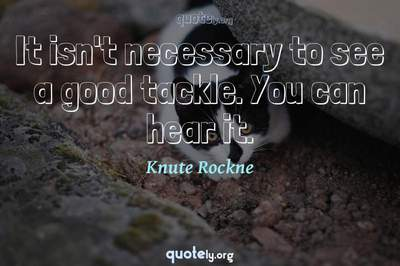 Photo Quote of It isn't necessary to see a good tackle. You can hear it.