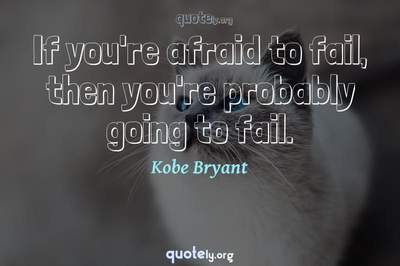 Photo Quote of If you're afraid to fail, then you're probably going to fail.