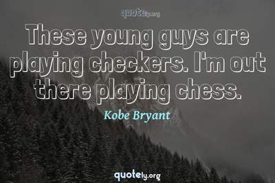 Photo Quote of These young guys are playing checkers. I'm out there playing chess.