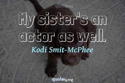 Photo Quote of My sister's an actor as well.