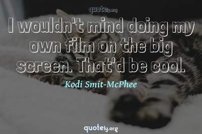 Photo Quote of I wouldn't mind doing my own film on the big screen. That'd be cool.