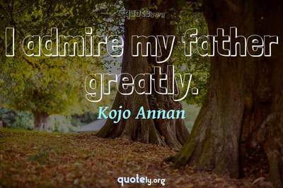 Photo Quote of I admire my father greatly.