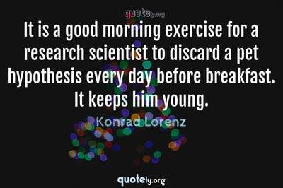 Photo Quote of It is a good morning exercise for a research scientist to discard a pet hypothesis every day before breakfast. It keeps him young.