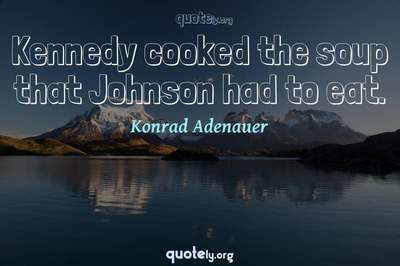 Photo Quote of Kennedy cooked the soup that Johnson had to eat.