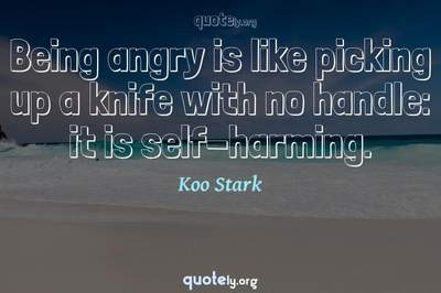 Photo Quote of Being angry is like picking up a knife with no handle: it is self-harming.