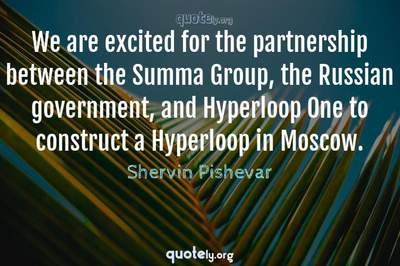 Photo Quote of We are excited for the partnership between the Summa Group, the Russian government, and Hyperloop One to construct a Hyperloop in Moscow.