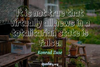 Photo Quote of It is not true that virtually all news in a totalitarian state is false.