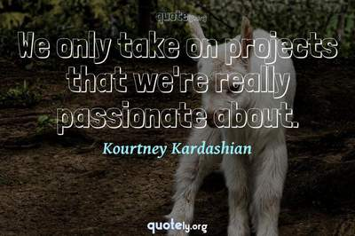 Photo Quote of We only take on projects that we're really passionate about.